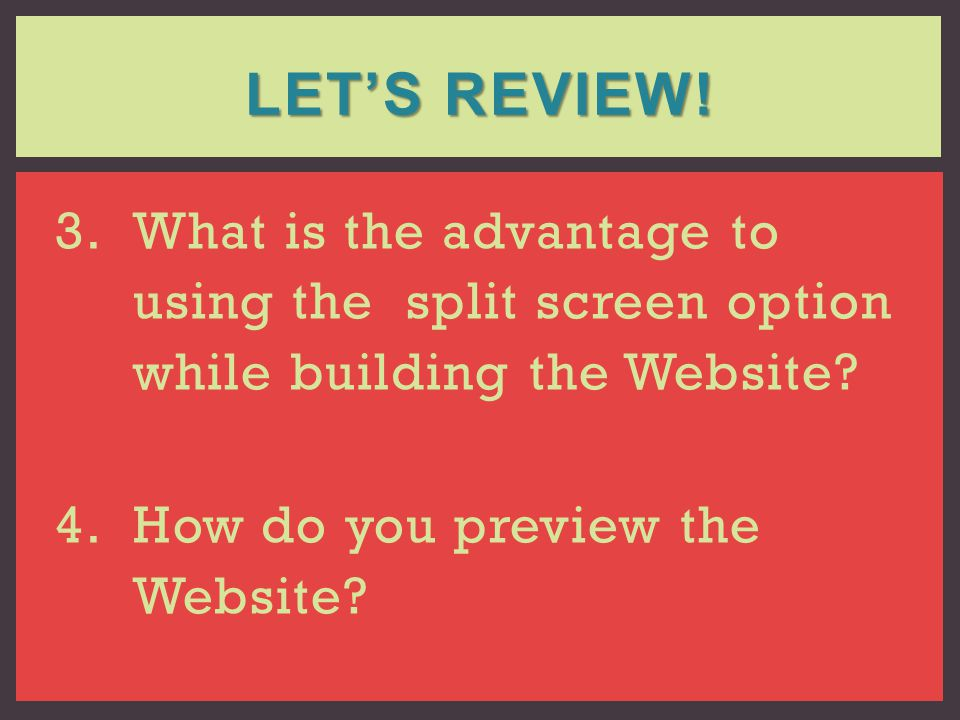 3.What is the advantage to using the split screen option while building the Website? 4.How do you preview the Website? LETS REVIEW!
