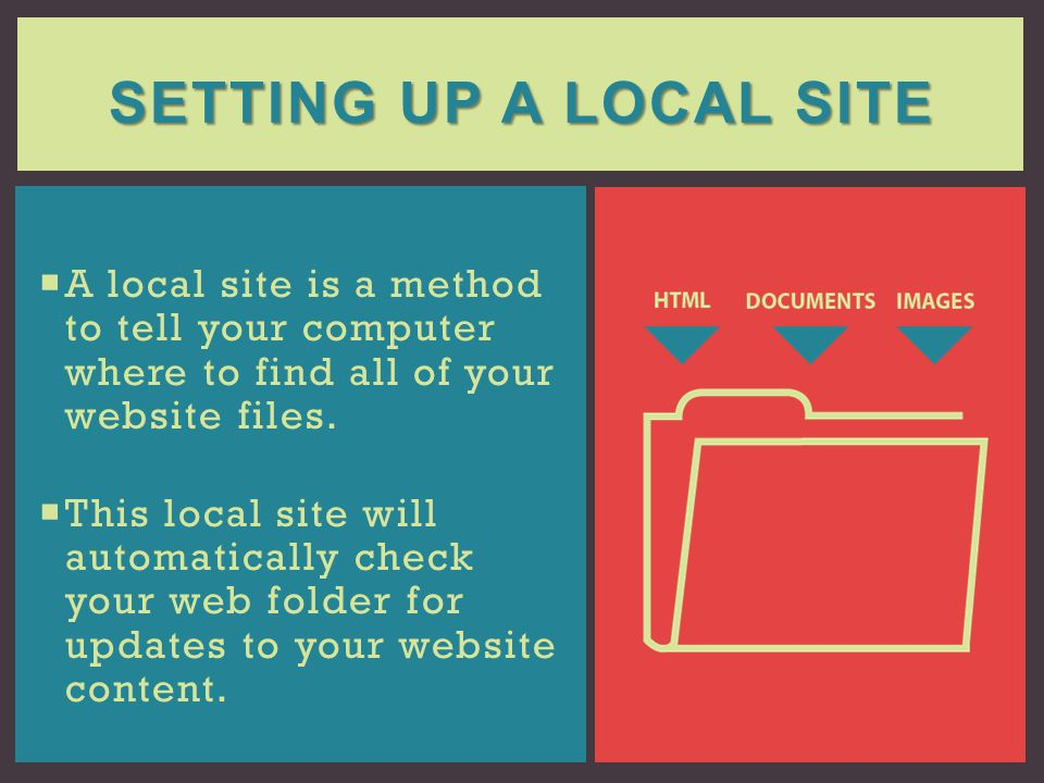 SETTING UP A LOCAL SITE A local site is a method to tell your computer where to find all of your website files. This local site will automatically che