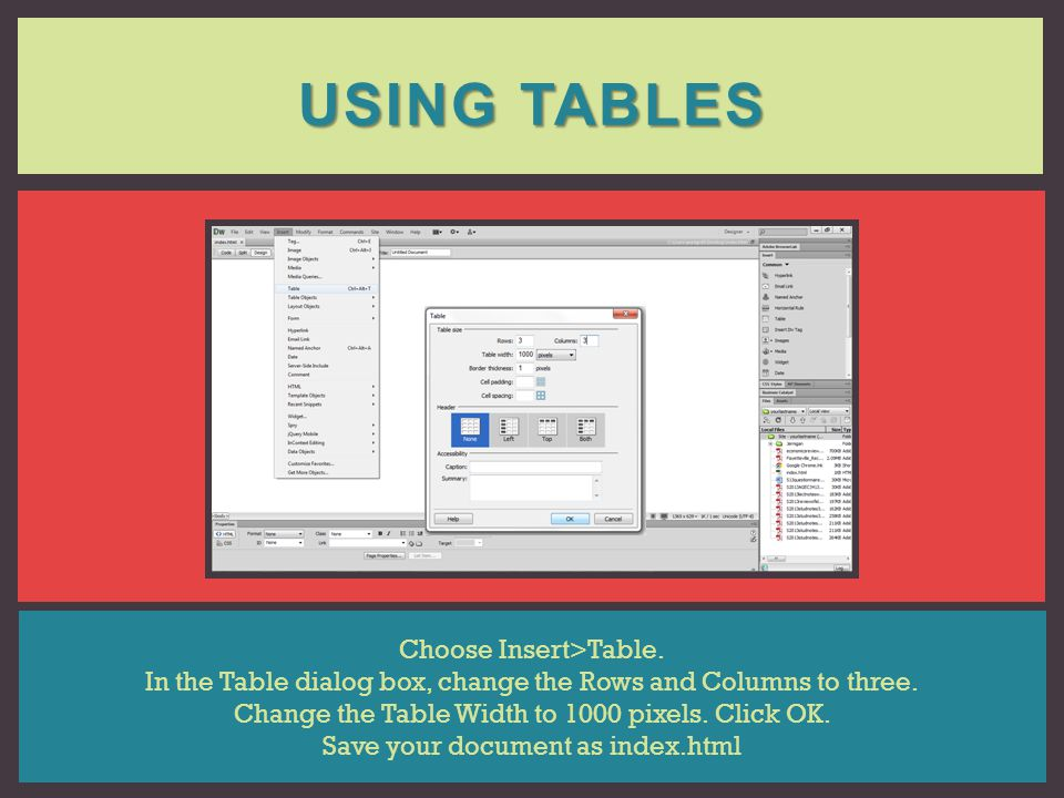 USING TABLES Choose Insert>Table. In the Table dialog box, change the Rows and Columns to three. Change the Table Width to 1000 pixels. Click OK. Save