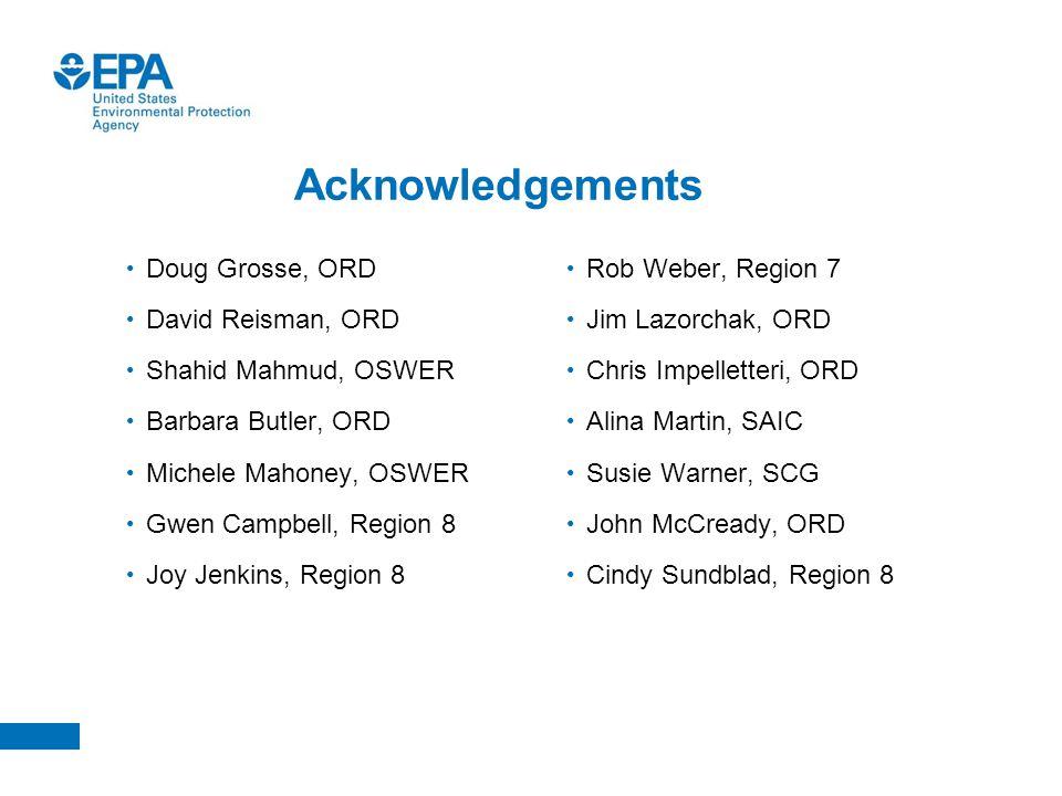 Acknowledgements Doug Grosse, ORD David Reisman, ORD Shahid Mahmud, OSWER Barbara Butler, ORD Michele Mahoney, OSWER Gwen Campbell, Region 8 Joy Jenki