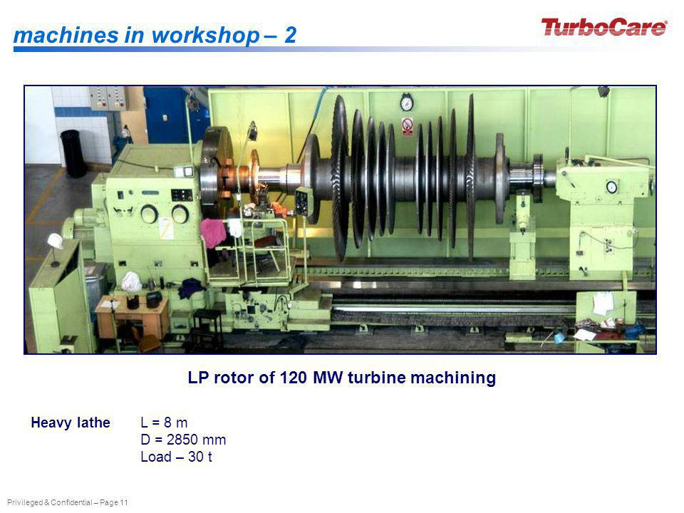Privileged & Confidential – Page 11 machines in workshop – 2 Heavy latheL = 8 m D = 2850 mm Load – 30 t LP rotor of 120 MW turbine machining