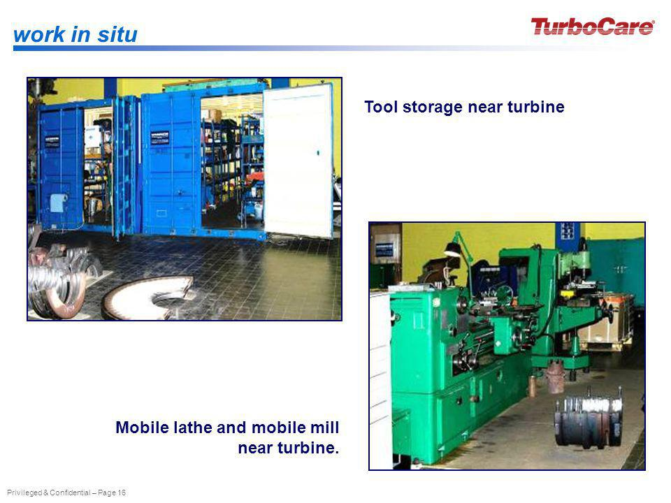Privileged & Confidential – Page 16 work in situ Tool storage near turbine Mobile lathe and mobile mill near turbine.