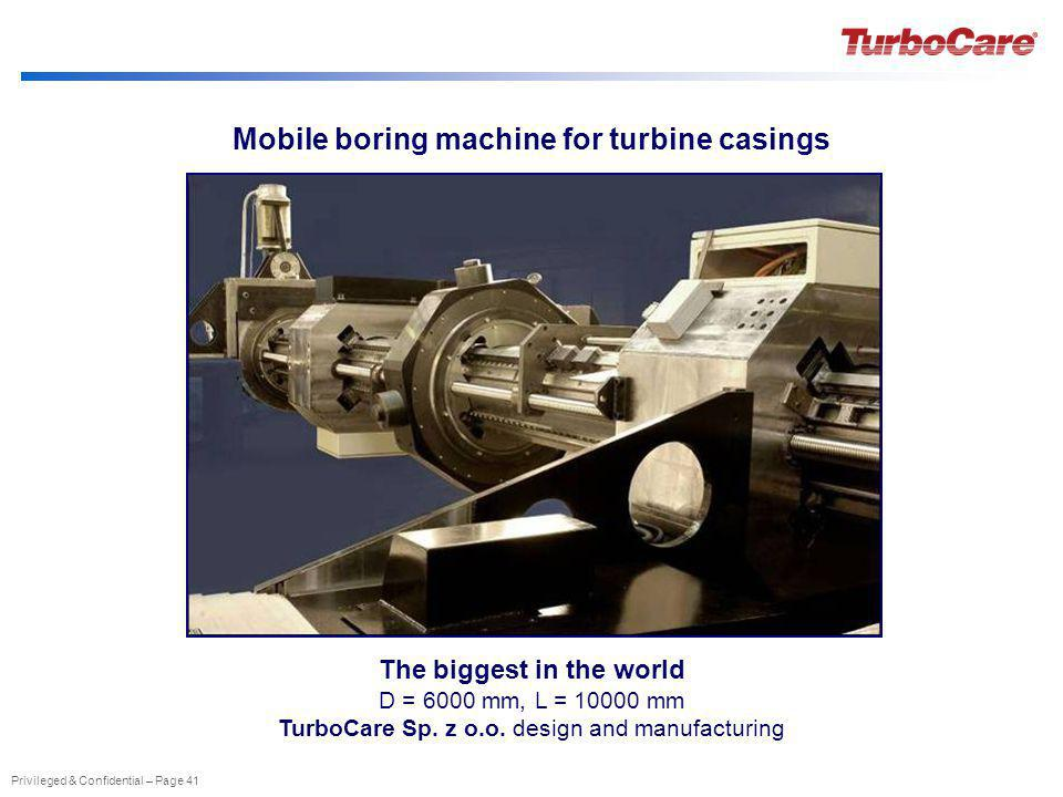 Privileged & Confidential – Page 41 Mobile boring machine for turbine casings The biggest in the world D = 6000 mm, L = 10000 mm TurboCare Sp. z o.o.