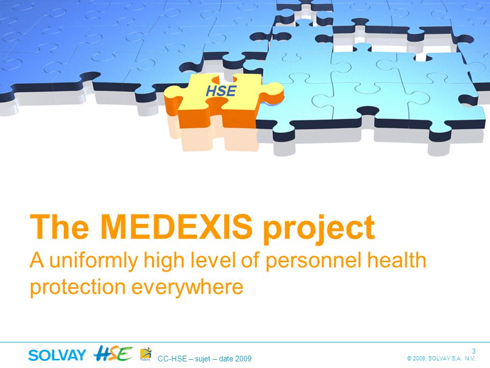 CC-HSE – sujet – date 2009 3 © 2009, SOLVAY S.A. N.V. The MEDEXIS project A uniformly high level of personnel health protection everywhere
