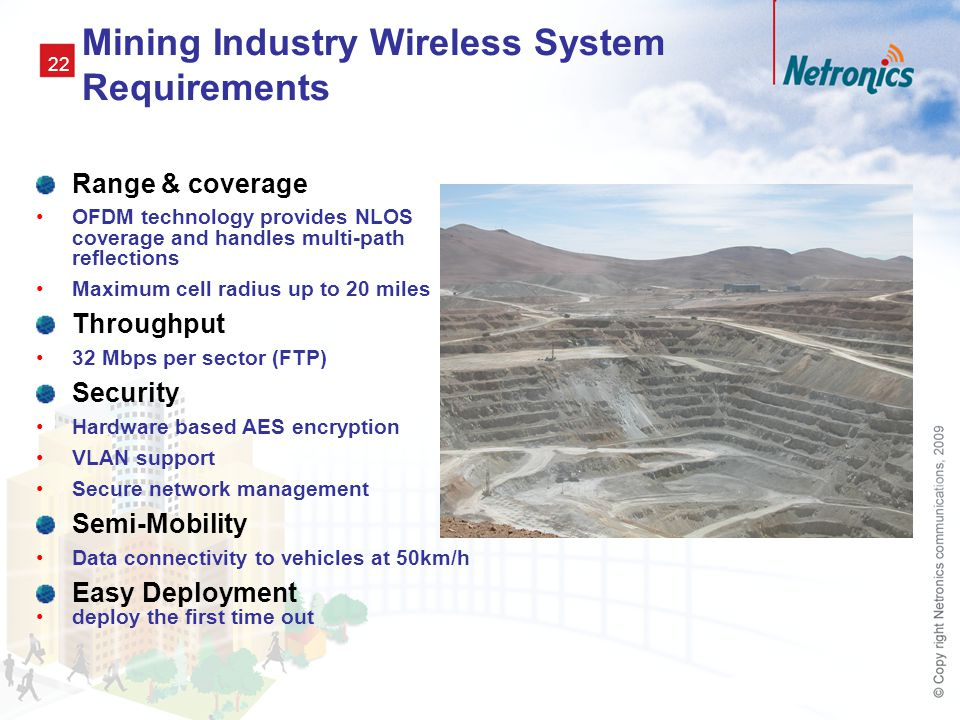 22 Mining Industry Wireless System Requirements Range & coverage OFDM technology provides NLOS coverage and handles multi-path reflections Maximum cell radius up to 20 miles Throughput 32 Mbps per sector (FTP) Security Hardware based AES encryption VLAN support Secure network management Semi-Mobility Data connectivity to vehicles at 50km/h Easy Deployment deploy the first time out
