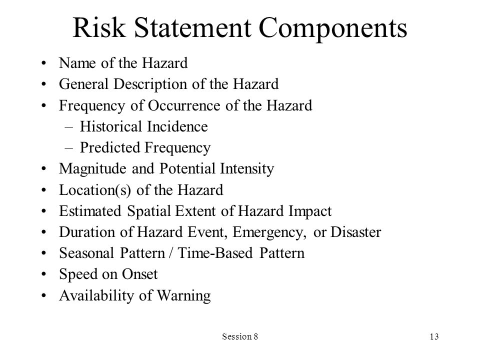 Session 813 Risk Statement Components Name of the Hazard General Description of the Hazard Frequency of Occurrence of the Hazard –Historical Incidence –Predicted Frequency Magnitude and Potential Intensity Location(s) of the Hazard Estimated Spatial Extent of Hazard Impact Duration of Hazard Event, Emergency, or Disaster Seasonal Pattern / Time-Based Pattern Speed on Onset Availability of Warning