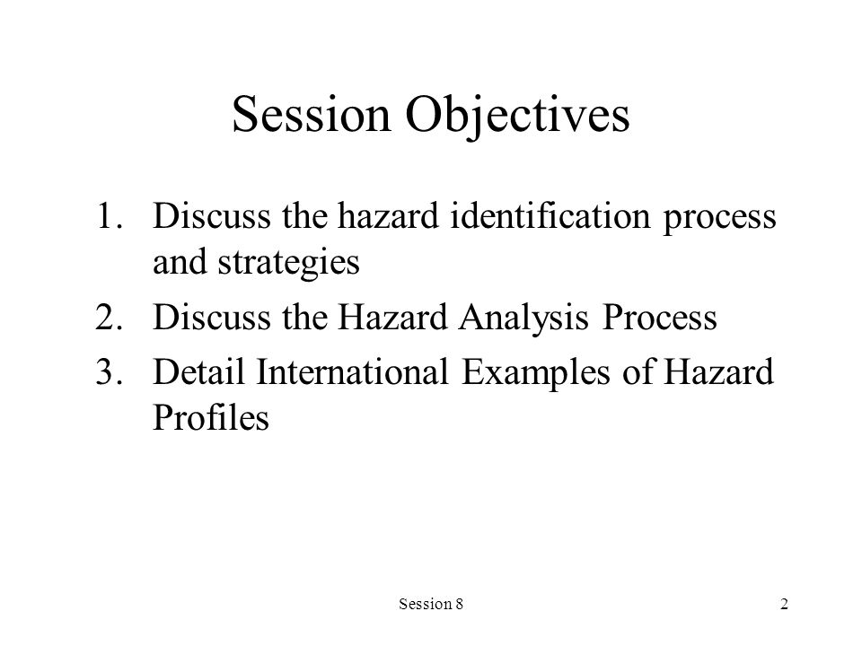 Session 82 Session Objectives 1.Discuss the hazard identification process and strategies 2.Discuss the Hazard Analysis Process 3.Detail International Examples of Hazard Profiles