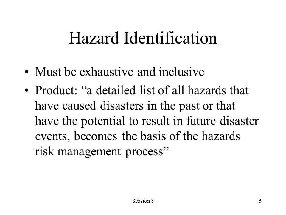 Session 85 Hazard Identification Must be exhaustive and inclusive Product: a detailed list of all hazards that have caused disasters in the past or that have the potential to result in future disaster events, becomes the basis of the hazards risk management process