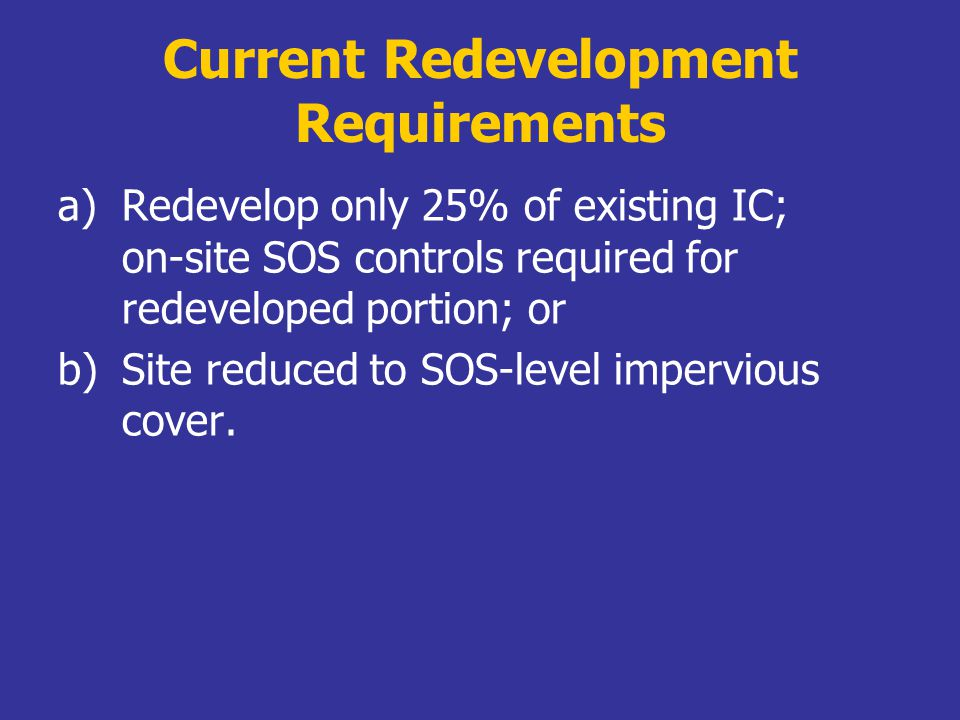Current Redevelopment Requirements a)Redevelop only 25% of existing IC; on-site SOS controls required for redeveloped portion; or b)Site reduced to SOS-level impervious cover.