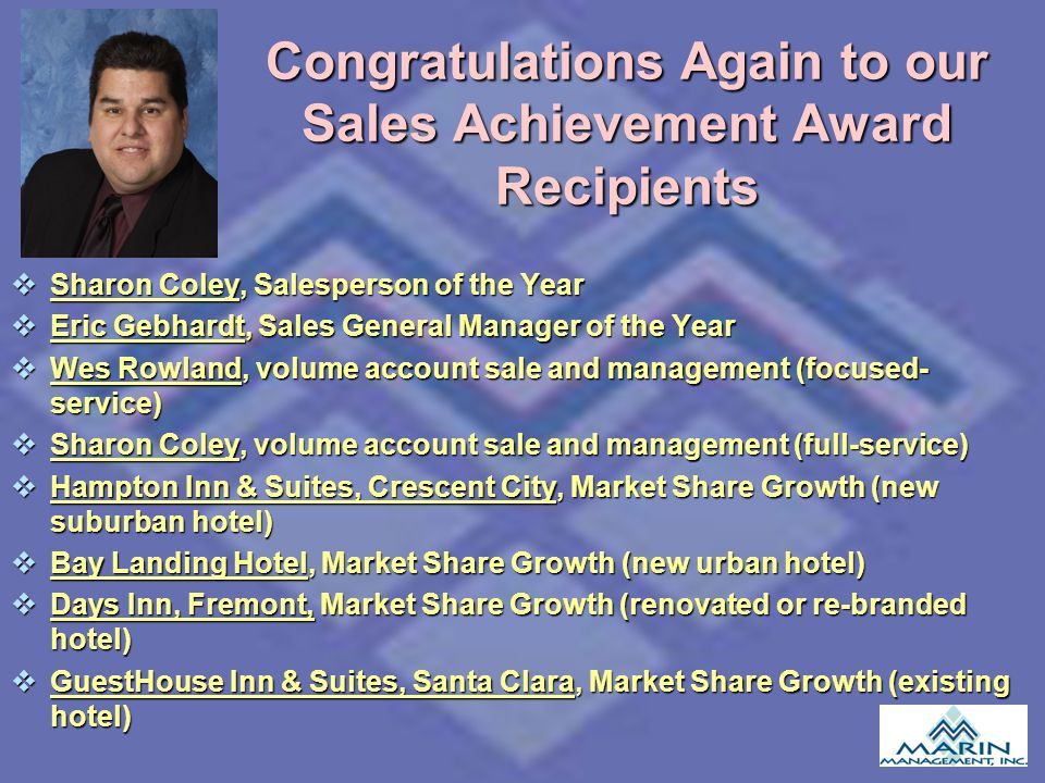 Congratulations Again to our Sales Achievement Award Recipients Sharon Coley, Salesperson of the Year Sharon Coley, Salesperson of the Year Eric Gebhardt, Sales General Manager of the Year Eric Gebhardt, Sales General Manager of the Year Wes Rowland, volume account sale and management (focused- service) Wes Rowland, volume account sale and management (focused- service) Sharon Coley, volume account sale and management (full-service) Sharon Coley, volume account sale and management (full-service) Hampton Inn & Suites, Crescent City, Market Share Growth (new suburban hotel) Hampton Inn & Suites, Crescent City, Market Share Growth (new suburban hotel) Bay Landing Hotel, Market Share Growth (new urban hotel) Bay Landing Hotel, Market Share Growth (new urban hotel) Days Inn, Fremont, Market Share Growth (renovated or re-branded hotel) Days Inn, Fremont, Market Share Growth (renovated or re-branded hotel) GuestHouse Inn & Suites, Santa Clara, Market Share Growth (existing hotel) GuestHouse Inn & Suites, Santa Clara, Market Share Growth (existing hotel)
