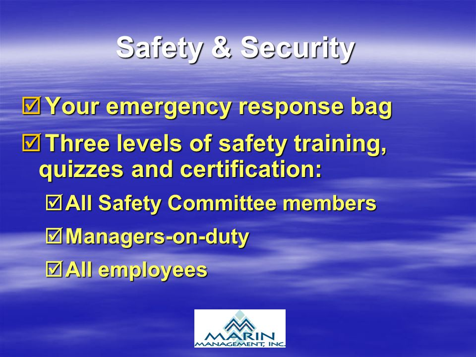 Safety & Security Your emergency response bag Your emergency response bag Three levels of safety training, quizzes and certification: Three levels of safety training, quizzes and certification: All Safety Committee members All Safety Committee members Managers-on-duty Managers-on-duty All employees All employees