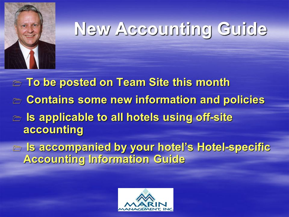 New Accounting Guide T To be posted on Team Site this month C Contains some new information and policies I Is applicable to all hotels using off-site accounting s accompanied by your hotels Hotel-specific Accounting Information Guide