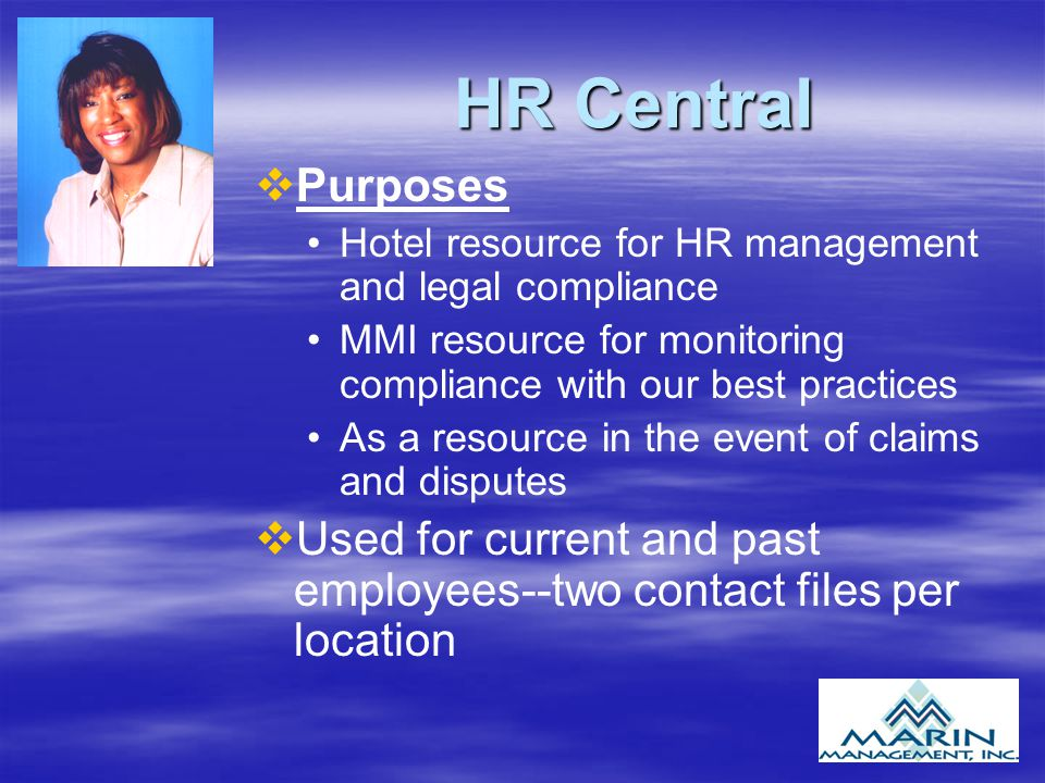 HR Central v vPurposes Hotel resource for HR management and legal compliance MMI resource for monitoring compliance with our best practices As a resource in the event of claims and disputes v vUsed for current and past employees--two contact files per location