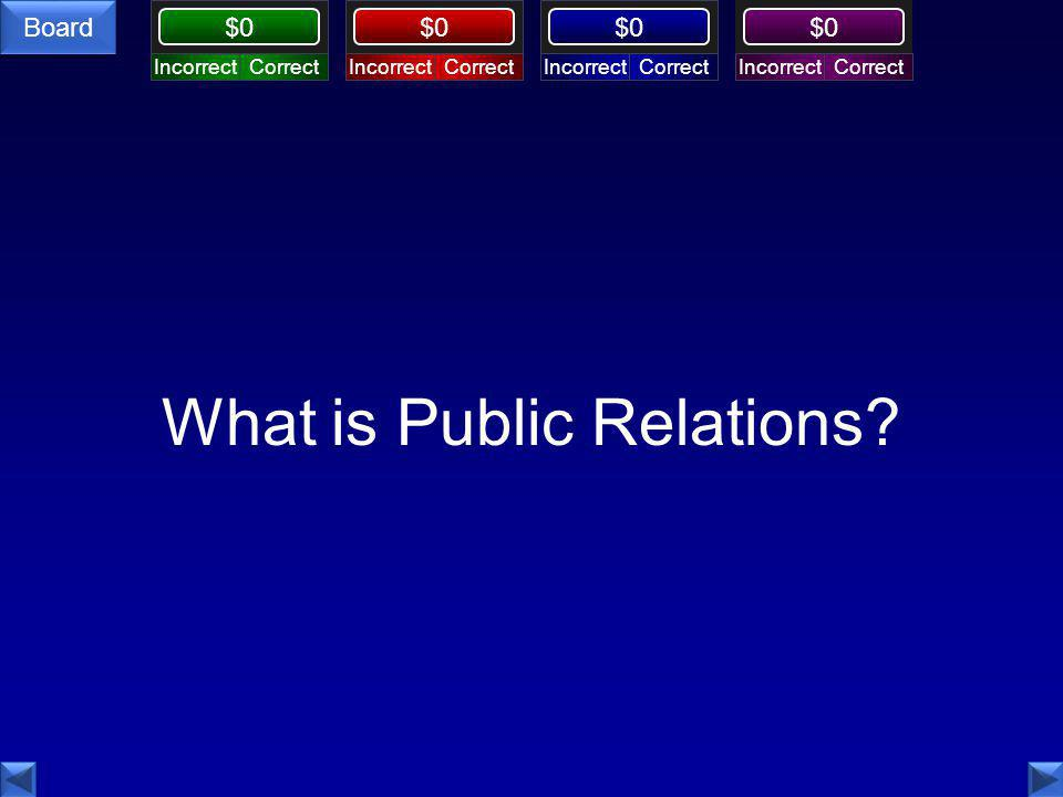 Board $0 What is Public Relations? CorrectIncorrectCorrectIncorrectCorrectIncorrectCorrectIncorrect