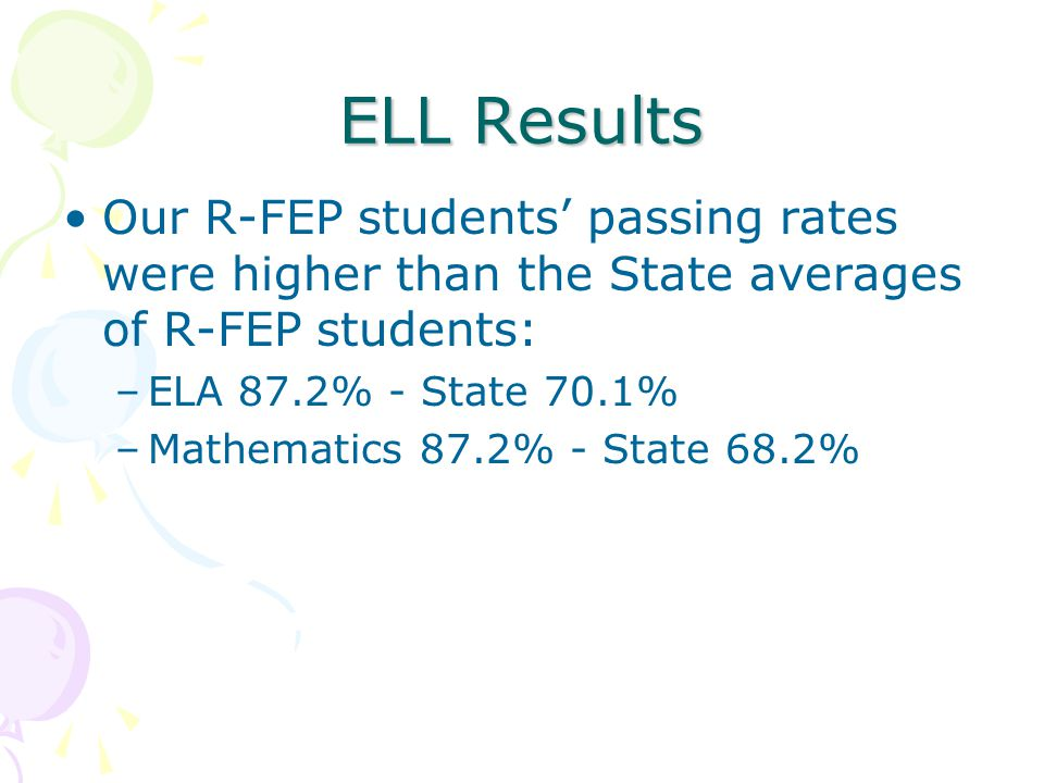 ELL Results Our R-FEP students passing rates were higher than the State averages of R-FEP students: –ELA 87.2% - State 70.1% –Mathematics 87.2% - Stat