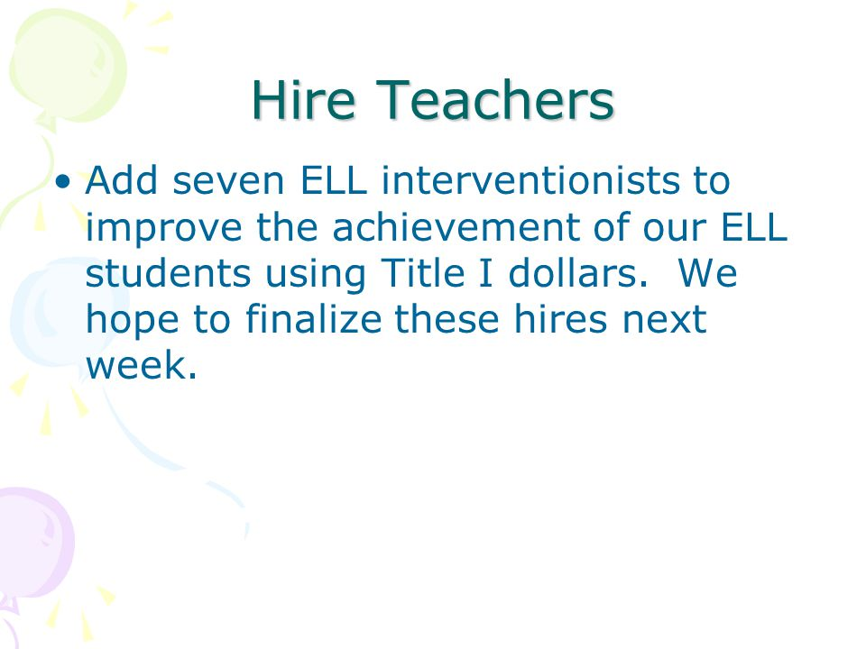 Hire Teachers Add seven ELL interventionists to improve the achievement of our ELL students using Title I dollars. We hope to finalize these hires nex