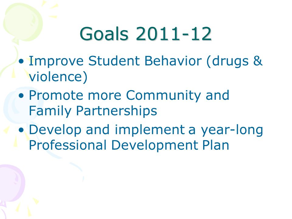 Goals 2011-12 Improve Student Behavior (drugs & violence) Promote more Community and Family Partnerships Develop and implement a year-long Professiona
