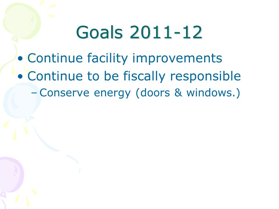 Goals 2011-12 Continue facility improvements Continue to be fiscally responsible –Conserve energy (doors & windows.)