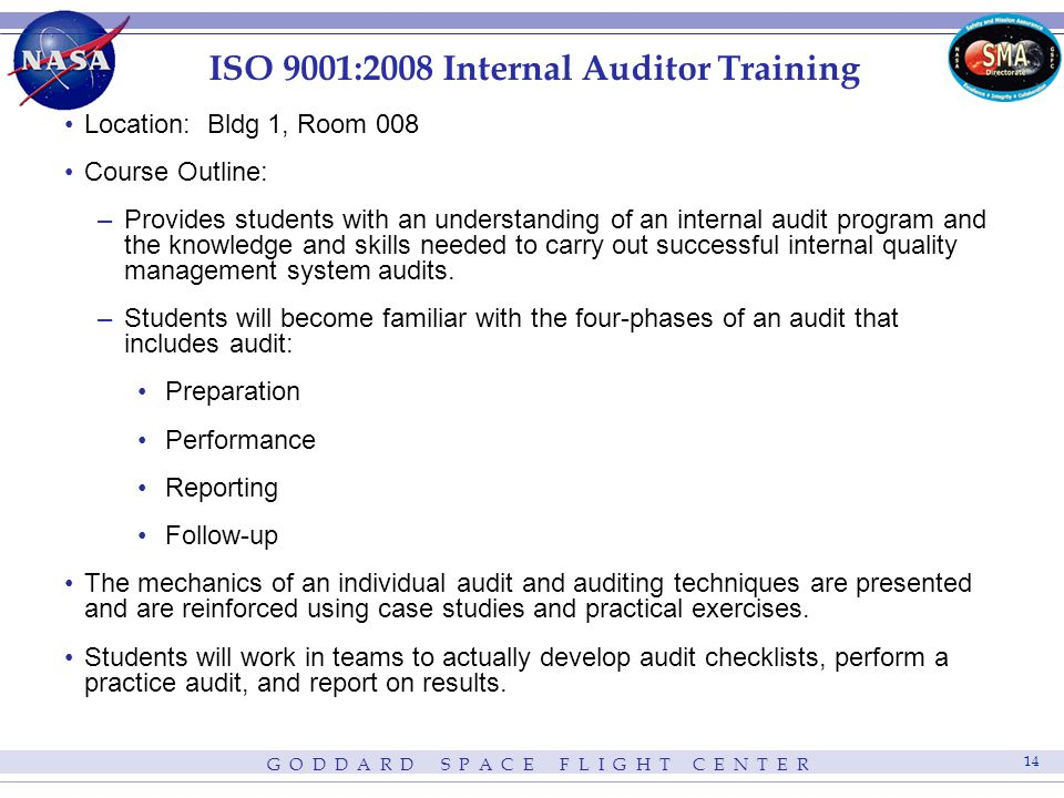 G O D D A R D S P A C E F L I G H T C E N T E R 14 ISO 9001:2008 Internal Auditor Training Location: Bldg 1, Room 008 Course Outline: –Provides students with an understanding of an internal audit program and the knowledge and skills needed to carry out successful internal quality management system audits.