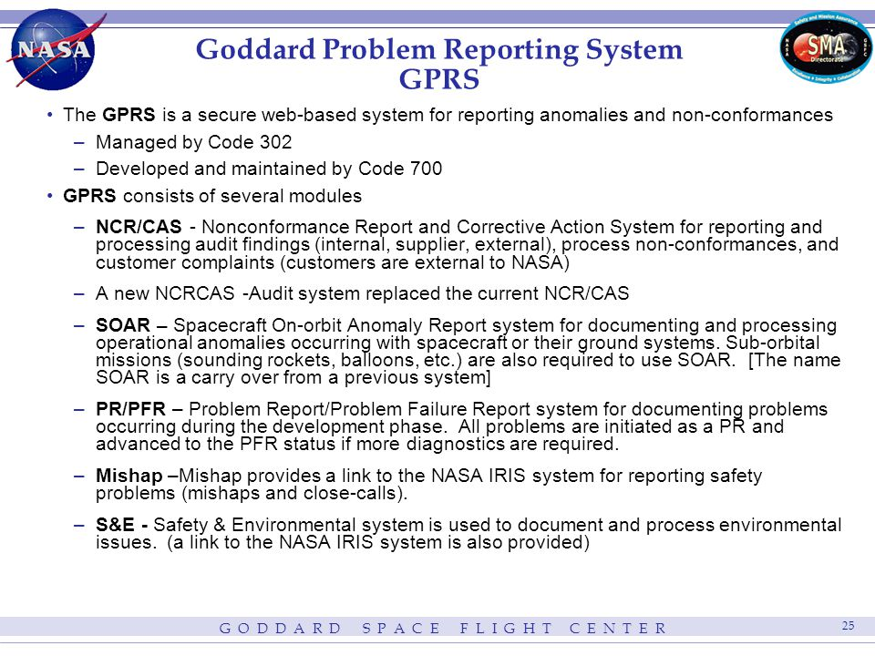 G O D D A R D S P A C E F L I G H T C E N T E R 25 Goddard Problem Reporting System GPRS The GPRS is a secure web-based system for reporting anomalies and non-conformances –Managed by Code 302 –Developed and maintained by Code 700 GPRS consists of several modules –NCR/CAS - Nonconformance Report and Corrective Action System for reporting and processing audit findings (internal, supplier, external), process non-conformances, and customer complaints (customers are external to NASA) –A new NCRCAS -Audit system replaced the current NCR/CAS –SOAR – Spacecraft On-orbit Anomaly Report system for documenting and processing operational anomalies occurring with spacecraft or their ground systems.
