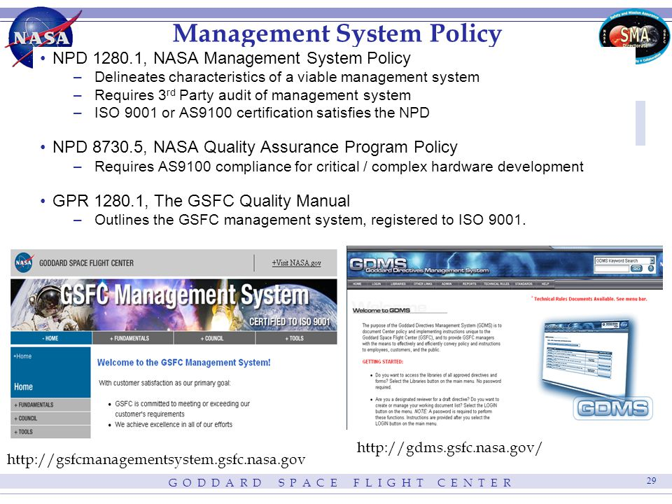 G O D D A R D S P A C E F L I G H T C E N T E R 29 http://gsfcmanagementsystem.gsfc.nasa.gov Management System Policy http://gdms.gsfc.nasa.gov/ NPD 1280.1, NASA Management System Policy –Delineates characteristics of a viable management system –Requires 3 rd Party audit of management system –ISO 9001 or AS9100 certification satisfies the NPD NPD 8730.5, NASA Quality Assurance Program Policy –Requires AS9100 compliance for critical / complex hardware development GPR 1280.1, The GSFC Quality Manual –Outlines the GSFC management system, registered to ISO 9001.