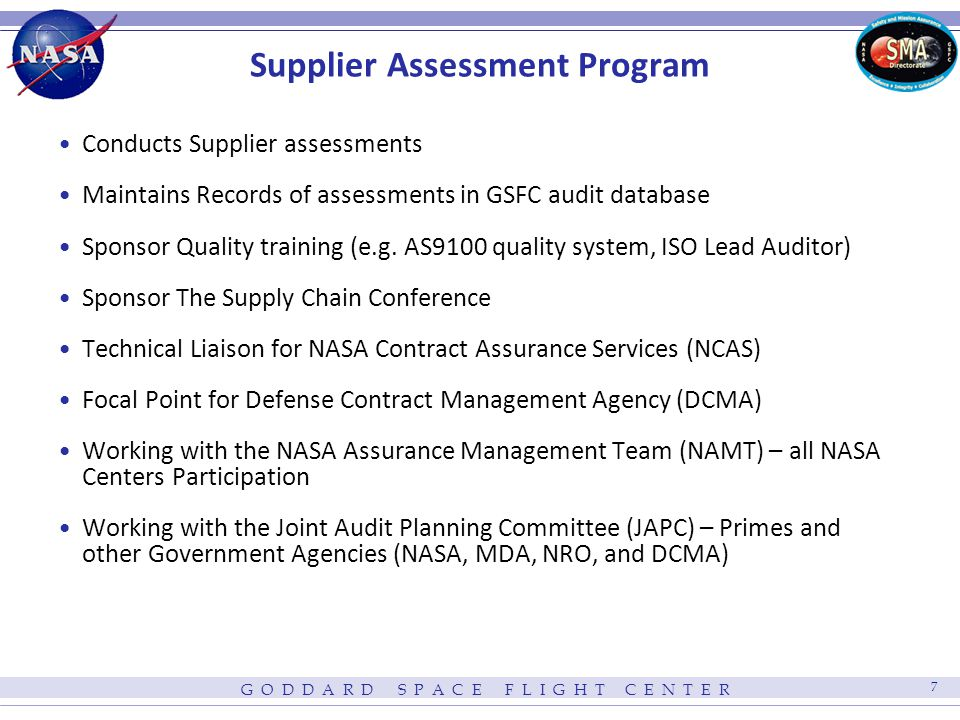 G O D D A R D S P A C E F L I G H T C E N T E R 7 Supplier Assessment Program Conducts Supplier assessments Maintains Records of assessments in GSFC audit database Sponsor Quality training (e.g.