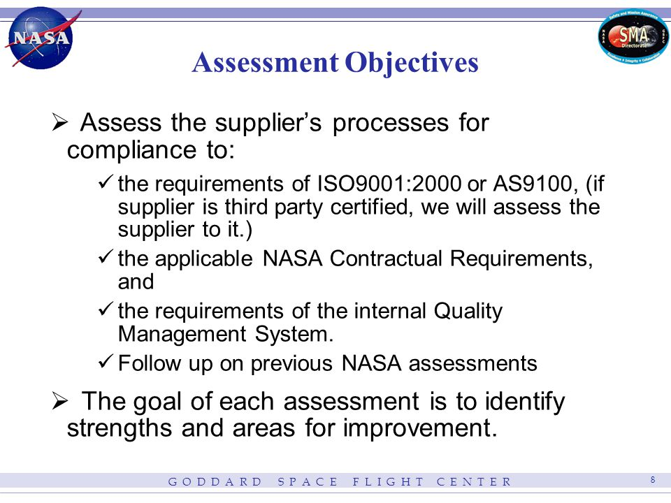 G O D D A R D S P A C E F L I G H T C E N T E R 8 Assessment Objectives Assess the suppliers processes for compliance to: the requirements of ISO9001:2000 or AS9100, (if supplier is third party certified, we will assess the supplier to it.) the applicable NASA Contractual Requirements, and the requirements of the internal Quality Management System.