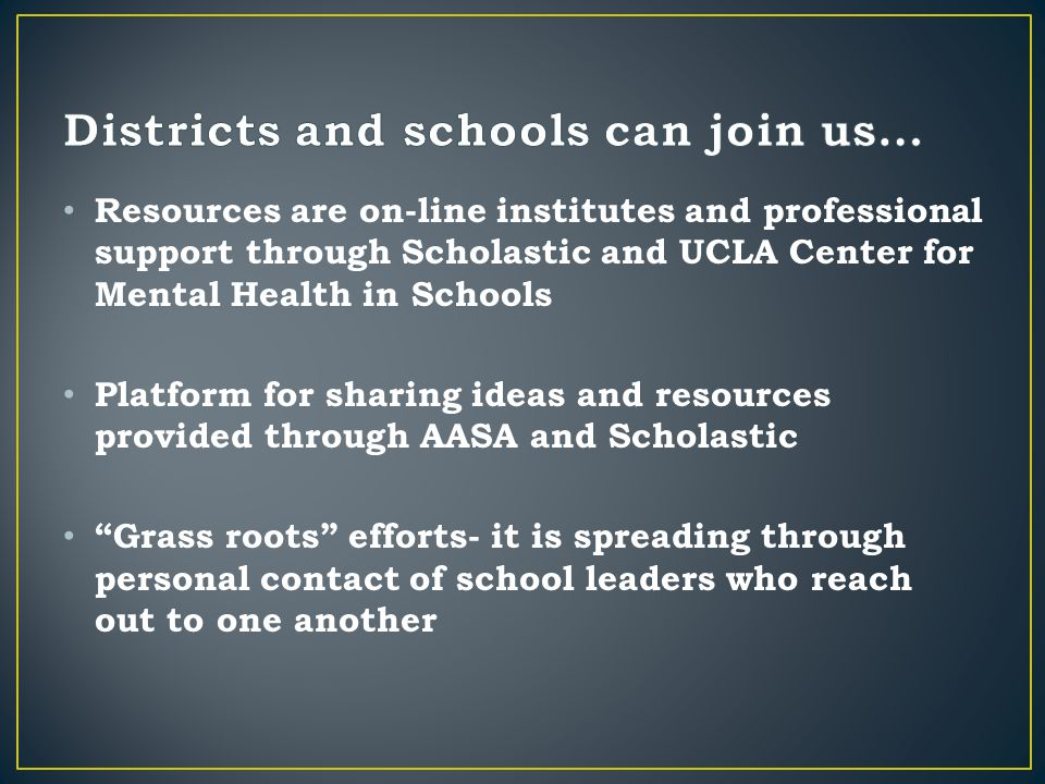 Resources are on-line institutes and professional support through Scholastic and UCLA Center for Mental Health in Schools Platform for sharing ideas and resources provided through AASA and Scholastic Grass roots efforts- it is spreading through personal contact of school leaders who reach out to one another