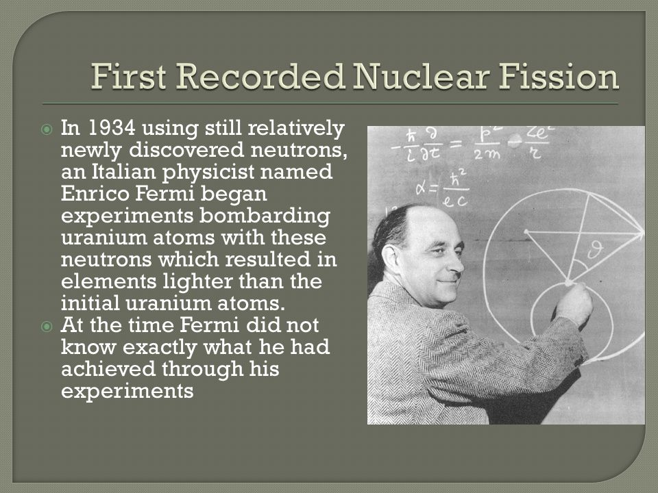 In 1934 using still relatively newly discovered neutrons, an Italian physicist named Enrico Fermi began experiments bombarding uranium atoms with thes