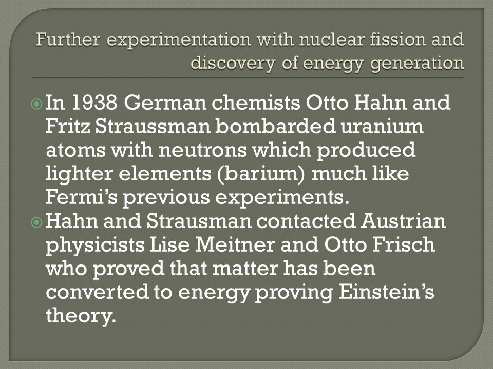 In 1938 German chemists Otto Hahn and Fritz Straussman bombarded uranium atoms with neutrons which produced lighter elements (barium) much like Fermis