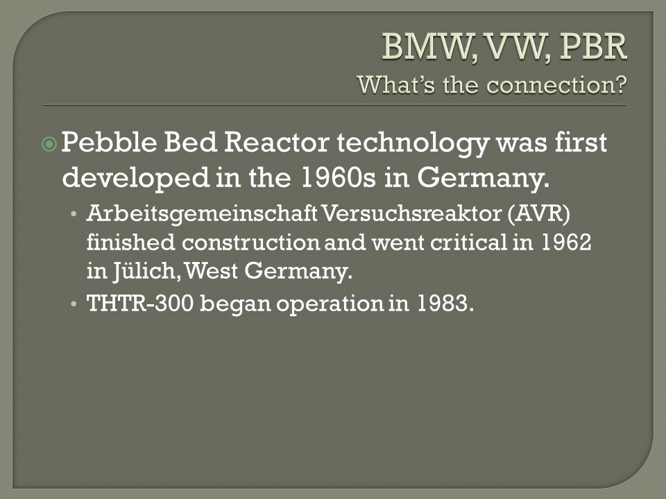 Pebble Bed Reactor technology was first developed in the 1960s in Germany. Arbeitsgemeinschaft Versuchsreaktor (AVR) finished construction and went cr
