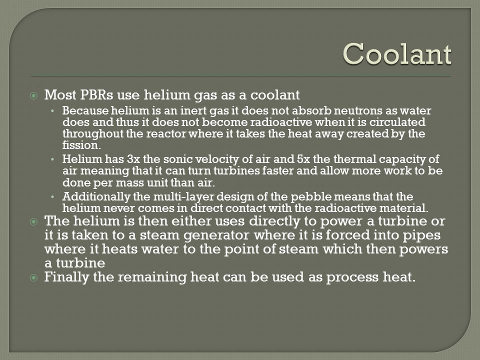 Most PBRs use helium gas as a coolant Because helium is an inert gas it does not absorb neutrons as water does and thus it does not become radioactive