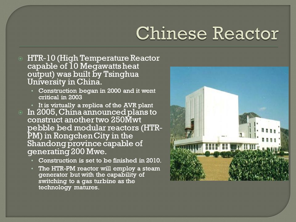 HTR-10 (High Temperature Reactor capable of 10 Megawatts heat output) was built by Tsinghua University in China. Construction began in 2000 and it wen