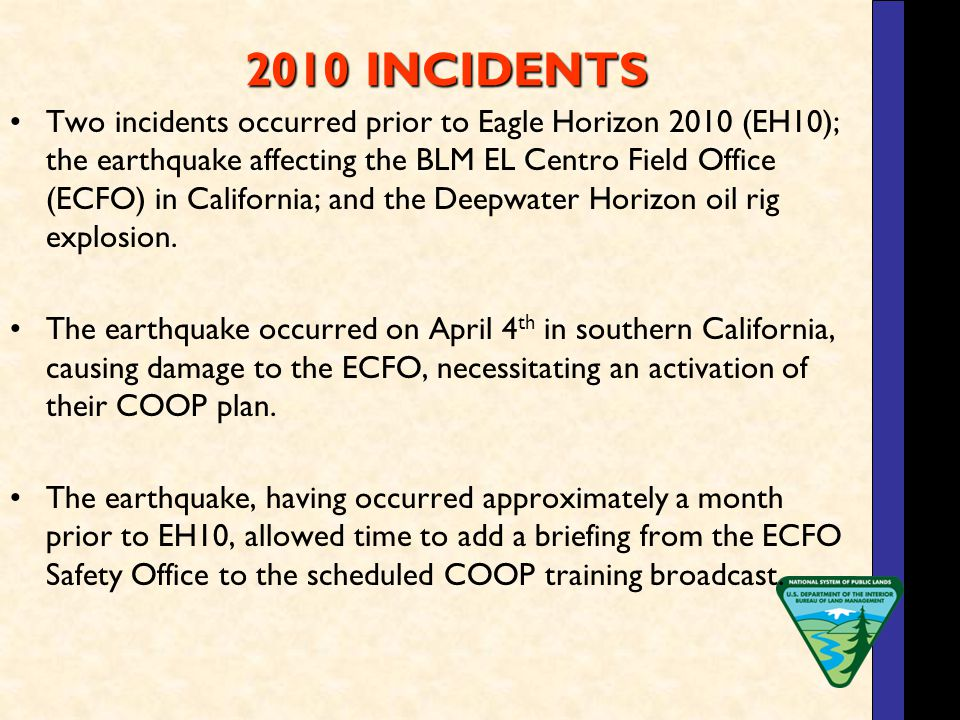 2010 INCIDENTS 2010 INCIDENTS Two incidents occurred prior to Eagle Horizon 2010 (EH10); the earthquake affecting the BLM EL Centro Field Office (ECFO) in California; and the Deepwater Horizon oil rig explosion.