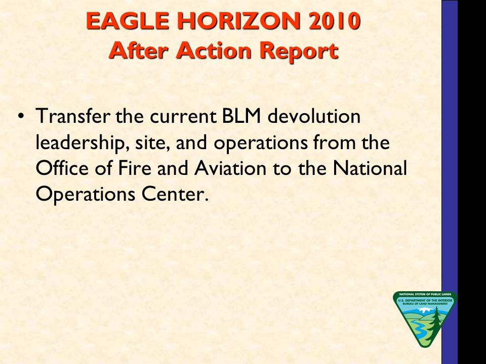 EAGLE HORIZON 2010 After Action Report Transfer the current BLM devolution leadership, site, and operations from the Office of Fire and Aviation to the National Operations Center.