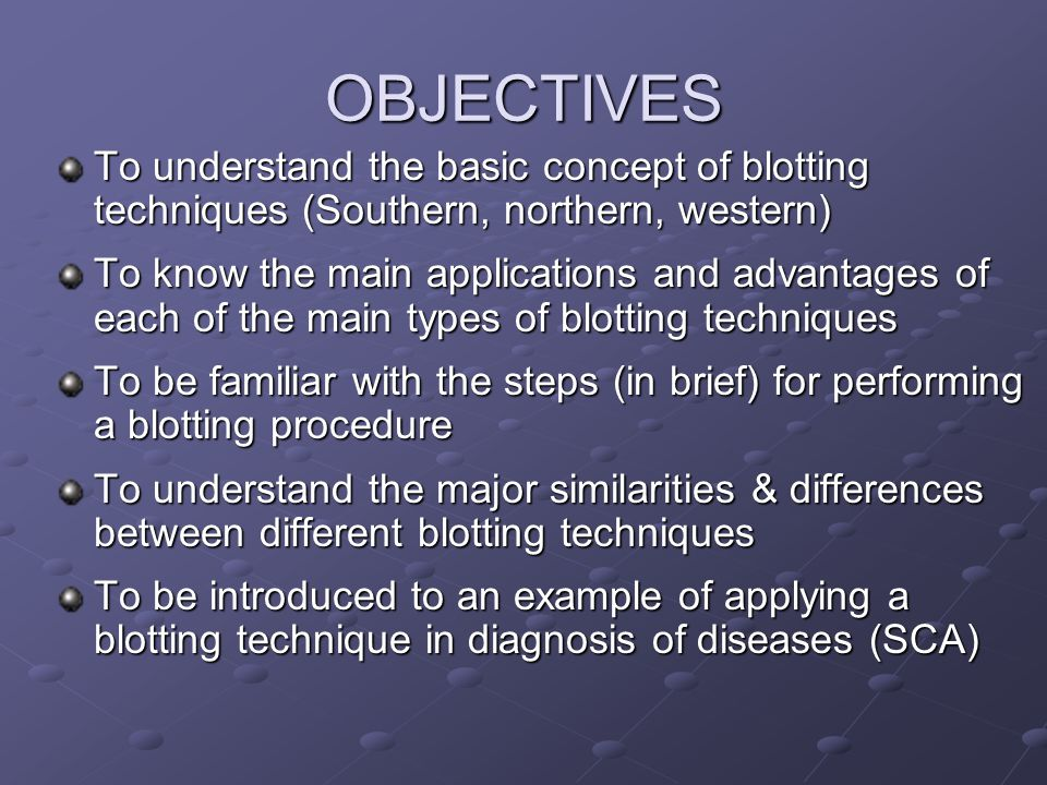 OBJECTIVES To understand the basic concept of blotting techniques (Southern, northern, western) To know the main applications and advantages of each o