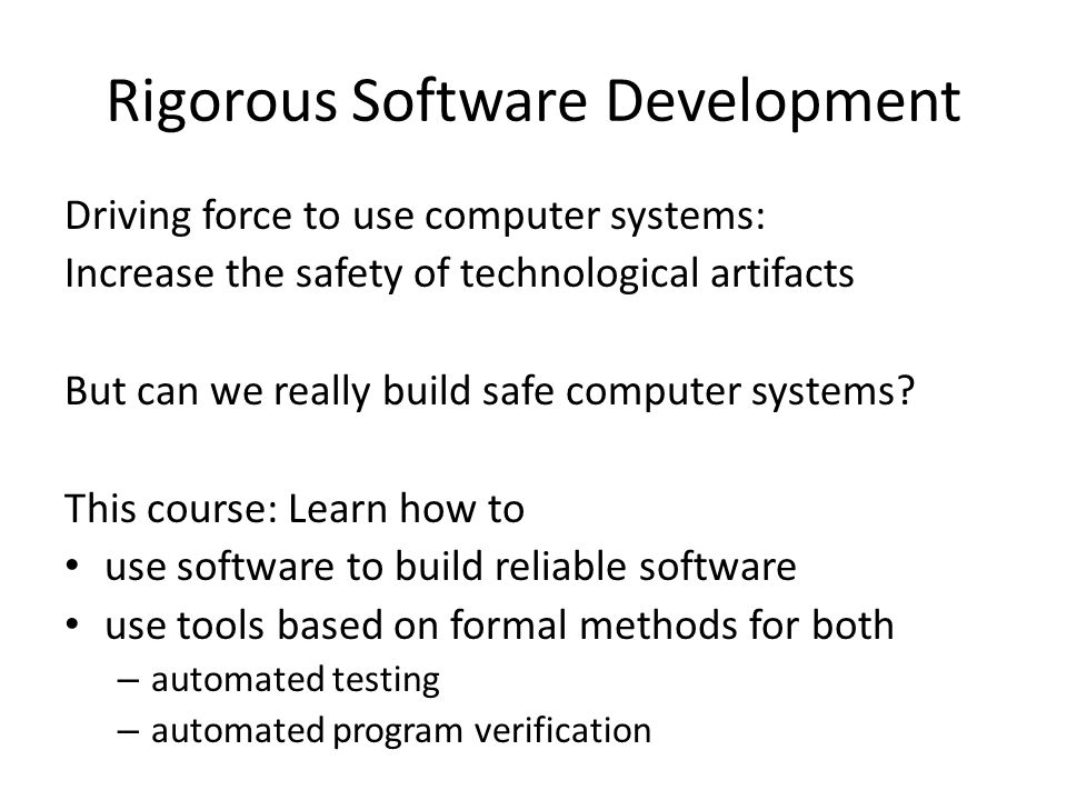 Rigorous Software Development Driving force to use computer systems: Increase the safety of technological artifacts But can we really build safe computer systems.