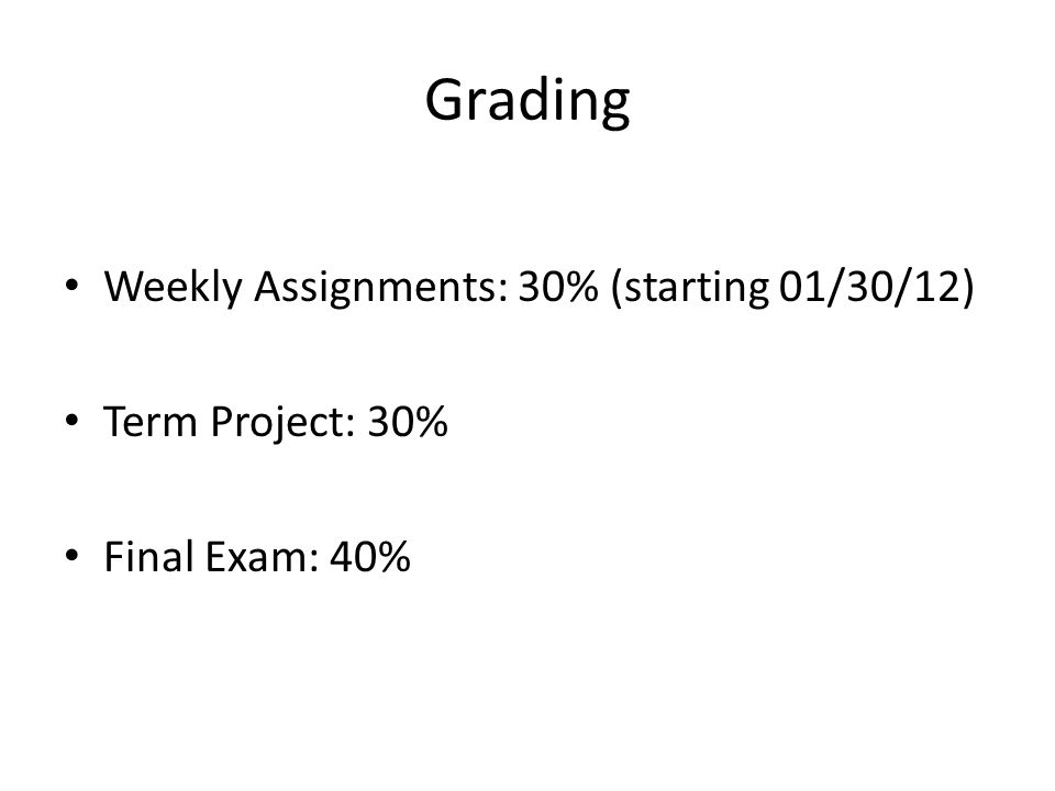 Grading Weekly Assignments: 30% (starting 01/30/12) Term Project: 30% Final Exam: 40%