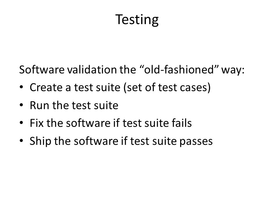 Software validation the old-fashioned way: Create a test suite (set of test cases) Run the test suite Fix the software if test suite fails Ship the software if test suite passes Testing