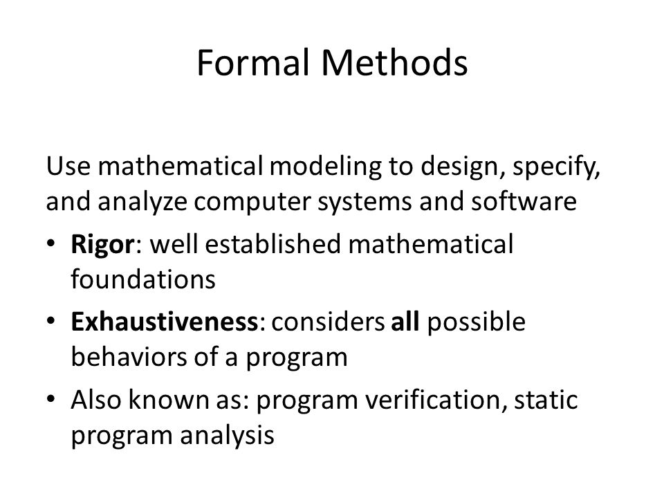Formal Methods Use mathematical modeling to design, specify, and analyze computer systems and software Rigor: well established mathematical foundations Exhaustiveness: considers all possible behaviors of a program Also known as: program verification, static program analysis