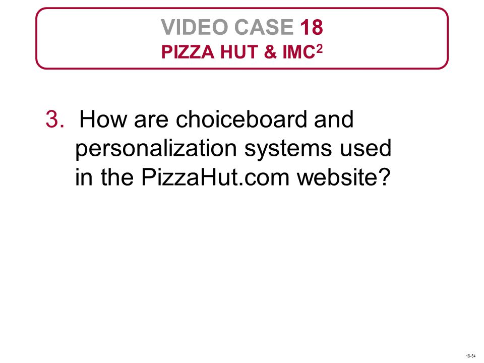 VIDEO CASE 18 PIZZA HUT & IMC 2 3. How are choiceboard and personalization systems used in the PizzaHut.com website? 18-34
