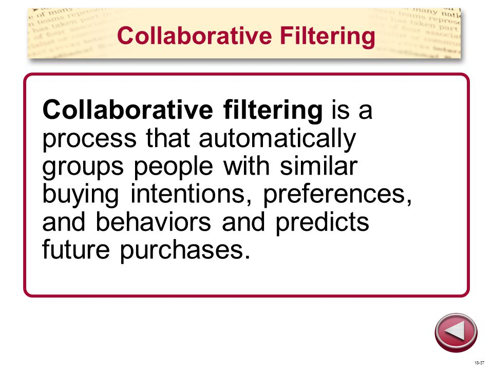 Collaborative Filtering Collaborative filtering is a process that automatically groups people with similar buying intentions, preferences, and behavio