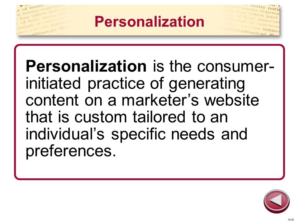 Personalization Personalization is the consumer- initiated practice of generating content on a marketers website that is custom tailored to an individ