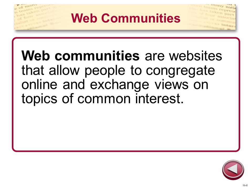 Web Communities Web communities are websites that allow people to congregate online and exchange views on topics of common interest. 18-43
