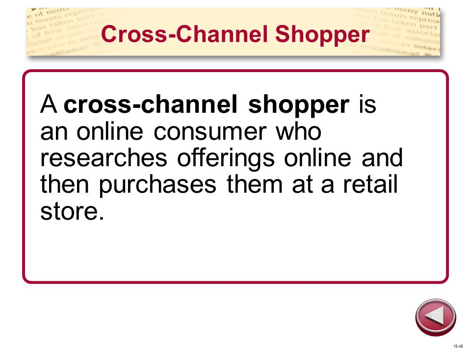 Cross-Channel Shopper A cross-channel shopper is an online consumer who researches offerings online and then purchases them at a retail store. 18-49