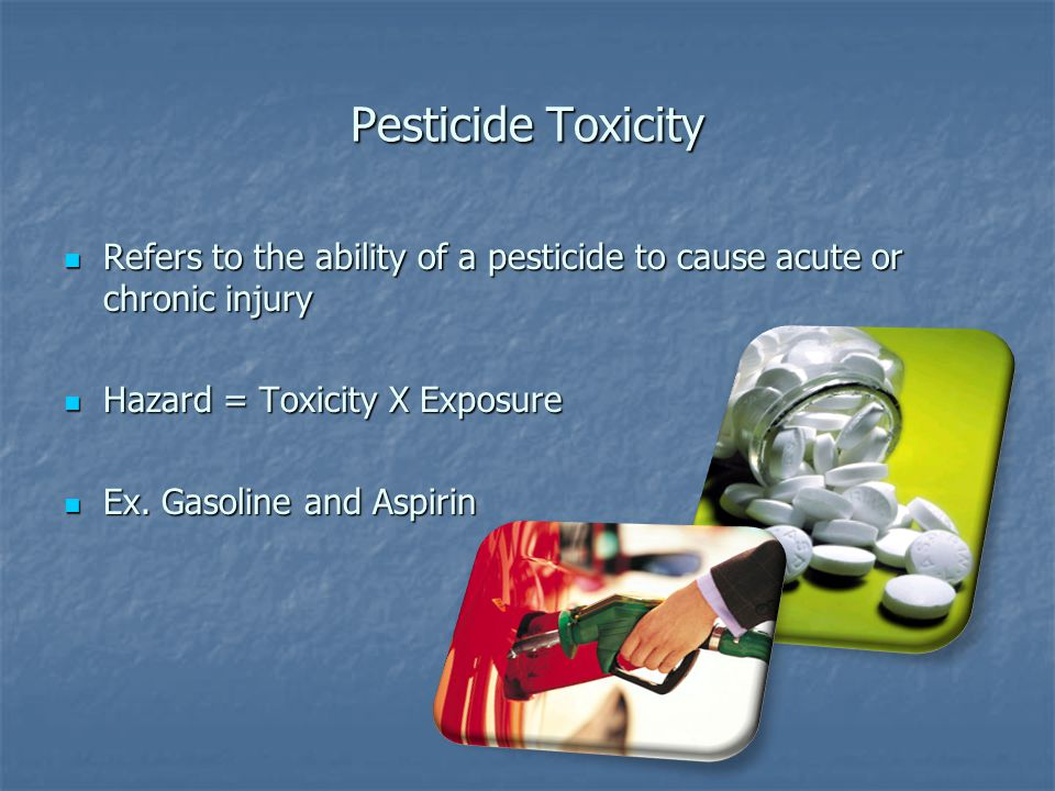 Pesticide Toxicity Refers to the ability of a pesticide to cause acute or chronic injury Refers to the ability of a pesticide to cause acute or chronic injury Hazard = Toxicity X Exposure Hazard = Toxicity X Exposure Ex.