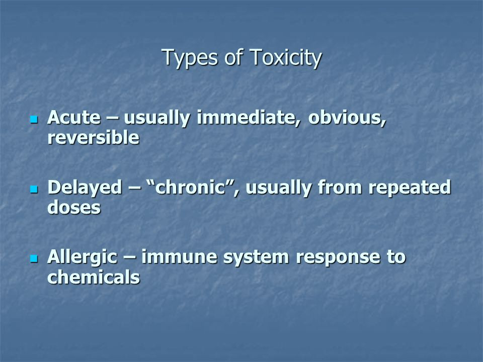 Types of Toxicity Acute – usually immediate, obvious, reversible Acute – usually immediate, obvious, reversible Delayed – chronic, usually from repeated doses Delayed – chronic, usually from repeated doses Allergic – immune system response to chemicals Allergic – immune system response to chemicals