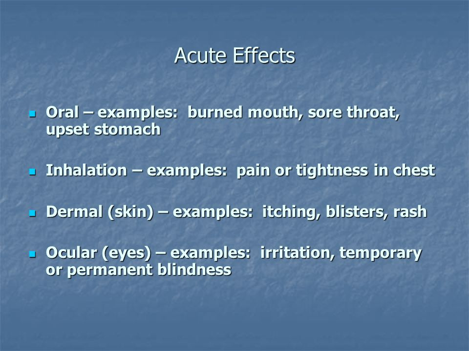 Acute Effects Oral – examples: burned mouth, sore throat, upset stomach Oral – examples: burned mouth, sore throat, upset stomach Inhalation – examples: pain or tightness in chest Inhalation – examples: pain or tightness in chest Dermal (skin) – examples: itching, blisters, rash Dermal (skin) – examples: itching, blisters, rash Ocular (eyes) – examples: irritation, temporary or permanent blindness Ocular (eyes) – examples: irritation, temporary or permanent blindness