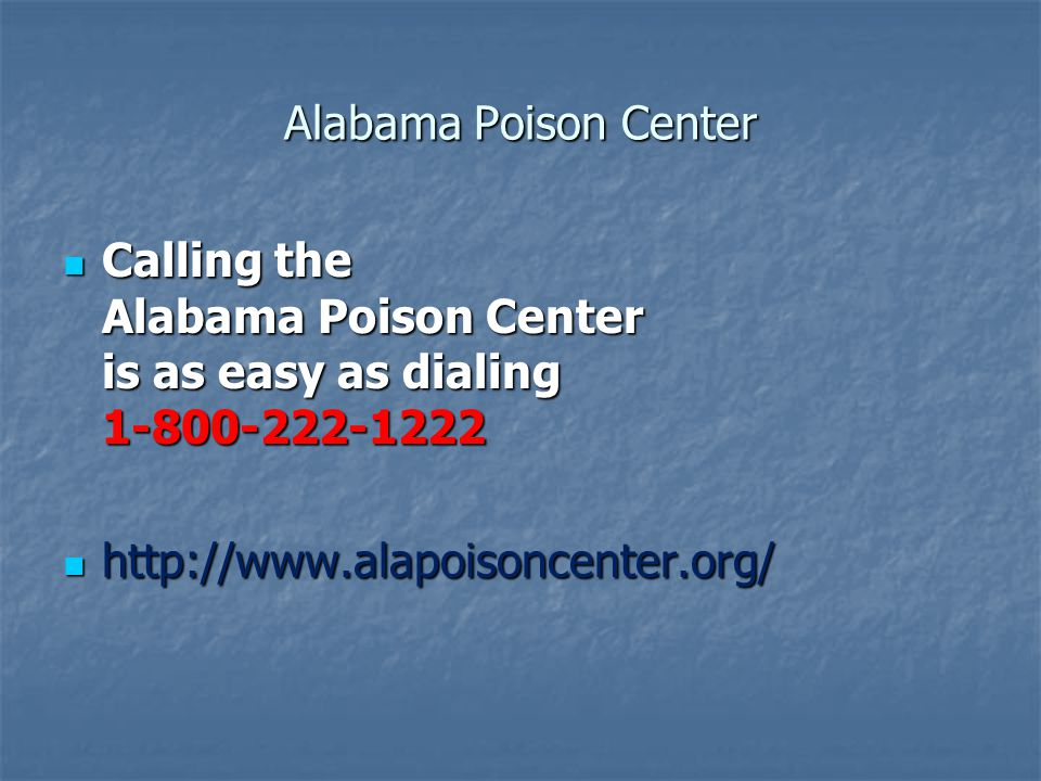 Alabama Poison Center Calling the Alabama Poison Center is as easy as dialing 1-800-222-1222 Calling the Alabama Poison Center is as easy as dialing 1-800-222-1222 http://www.alapoisoncenter.org/ http://www.alapoisoncenter.org/