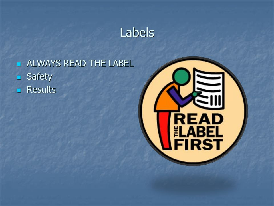 Labels ALWAYS READ THE LABEL ALWAYS READ THE LABEL Safety Safety Results Results
